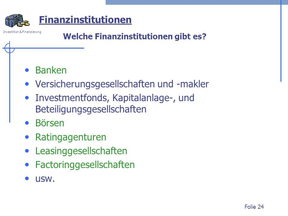 Investition & Finanzierung Folie 24 Finanzinstitutionen Welche Finanzinstitutionen gibt es? Banken Versicherungsgesellschaften und -makler Investmentf