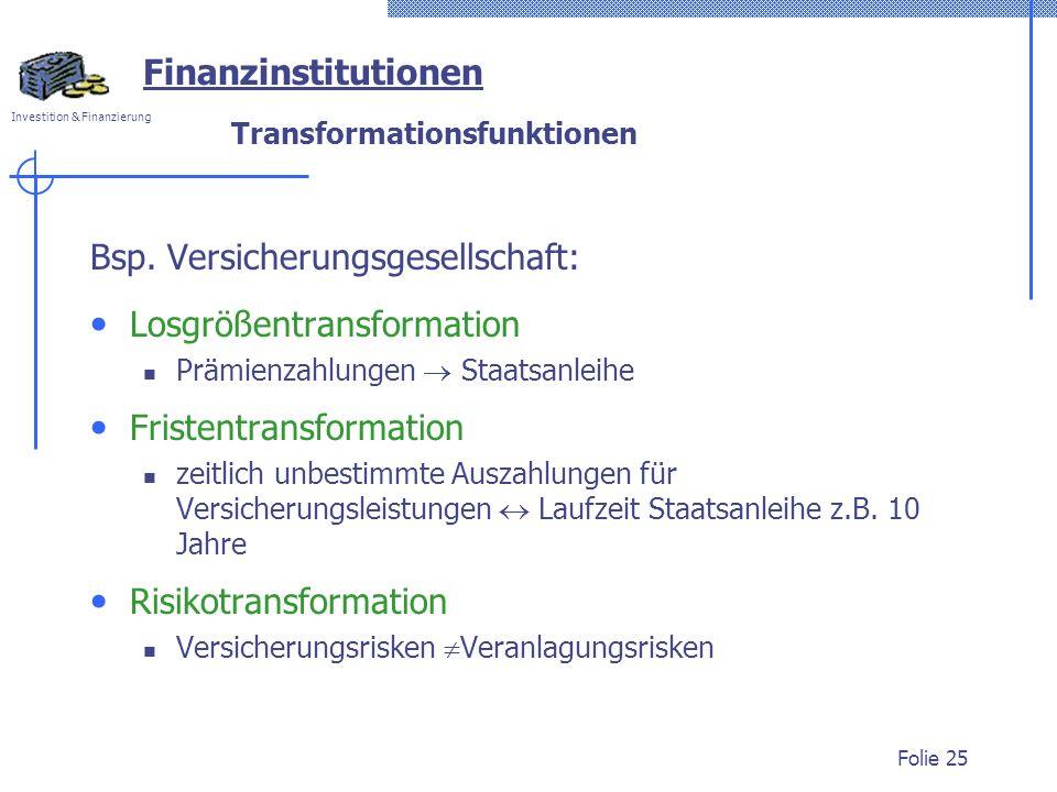 Investition & Finanzierung Folie 25 Bsp. Versicherungsgesellschaft: Losgrößentransformation Prämienzahlungen Staatsanleihe Fristentransformation zeitl