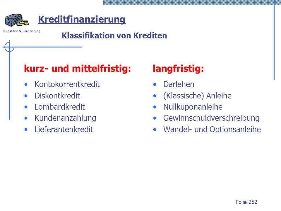 Investition & Finanzierung Folie 252 Klassifikation von Krediten kurz- und mittelfristig: Kontokorrentkredit Diskontkredit Lombardkredit Kundenanzahlu