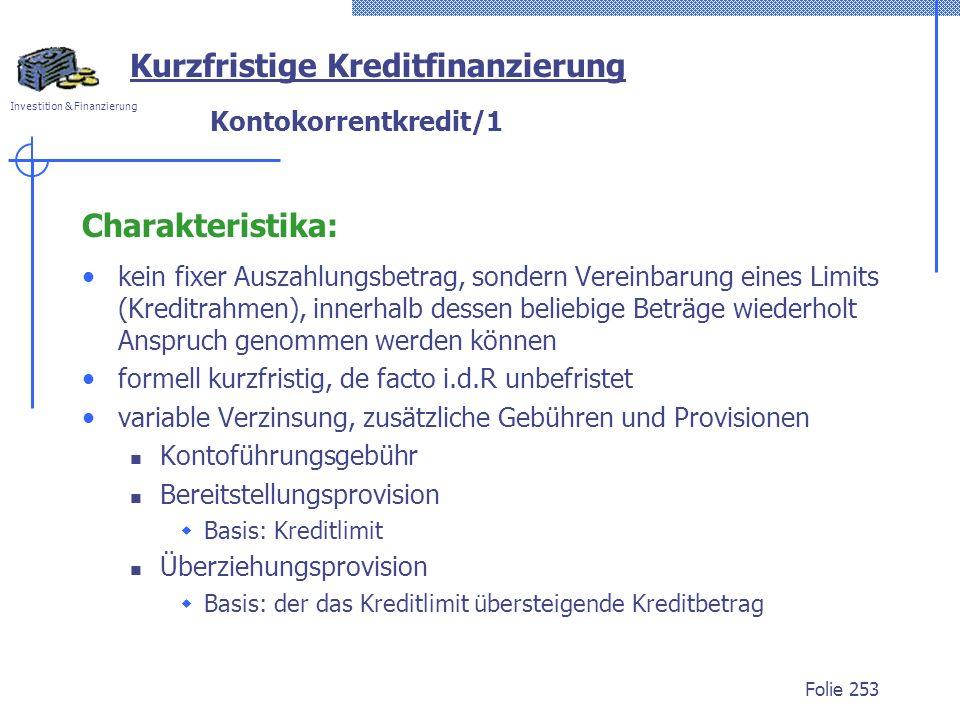 Investition & Finanzierung Folie 253 Kurzfristige Kreditfinanzierung Kontokorrentkredit/1 Charakteristika: kein fixer Auszahlungsbetrag, sondern Verei