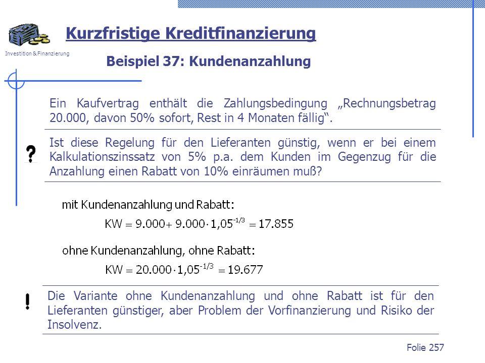 Investition & Finanzierung Folie 257 Beispiel 37: Kundenanzahlung Kurzfristige Kreditfinanzierung Ein Kaufvertrag enthält die Zahlungsbedingung Rechnu