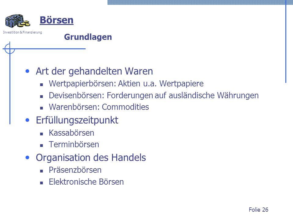 Investition & Finanzierung Folie 26 Börsen Grundlagen Art der gehandelten Waren Wertpapierbörsen: Aktien u.a. Wertpapiere Devisenbörsen: Forderungen a