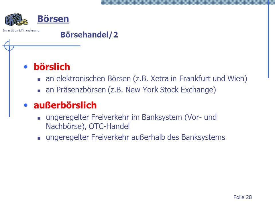 Investition & Finanzierung Folie 28 Börsehandel/2 börslich an elektronischen Börsen (z.B. Xetra in Frankfurt und Wien) an Präsenzbörsen (z.B. New York