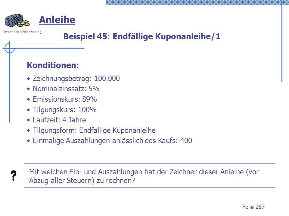 Investition & Finanzierung Folie 287 Anleihe Zeichnungsbetrag: 100.000 Nominalzinssatz: 5% Emissionskurs: 89% Tilgungskurs: 100% Laufzeit: 4 Jahre Til