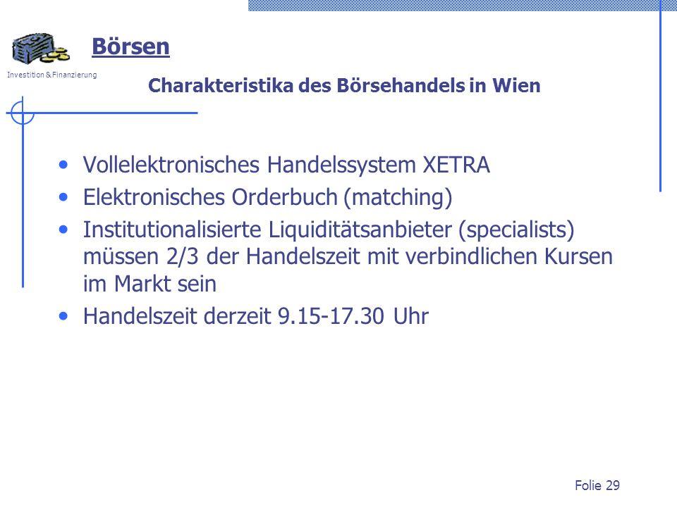 Investition & Finanzierung Folie 29 Charakteristika des Börsehandels in Wien Vollelektronisches Handelssystem XETRA Elektronisches Orderbuch (matching