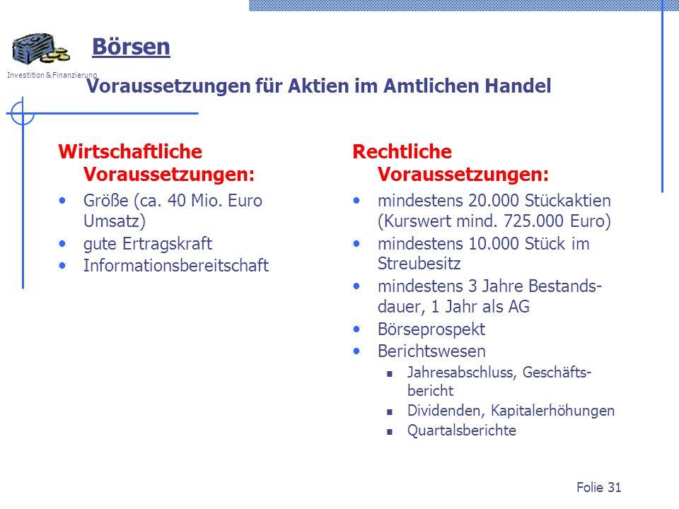 Investition & Finanzierung Folie 31 Börsen Voraussetzungen für Aktien im Amtlichen Handel Wirtschaftliche Voraussetzungen: Größe (ca. 40 Mio. Euro Ums