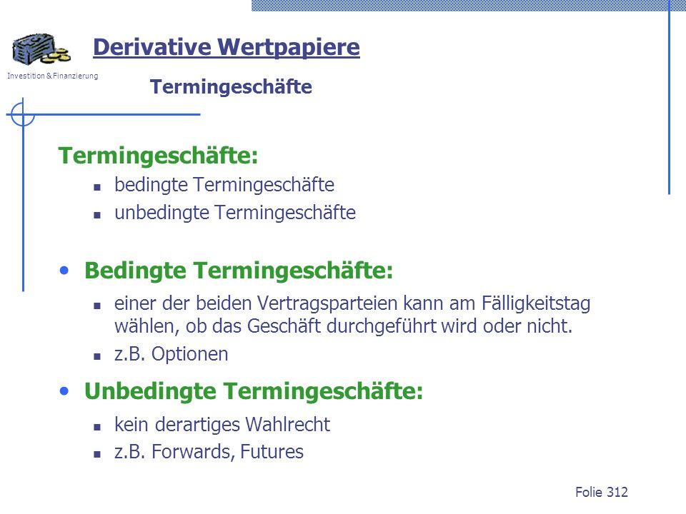 Investition & Finanzierung Folie 312 Derivative Wertpapiere Termingeschäfte Termingeschäfte: bedingte Termingeschäfte unbedingte Termingeschäfte Bedin