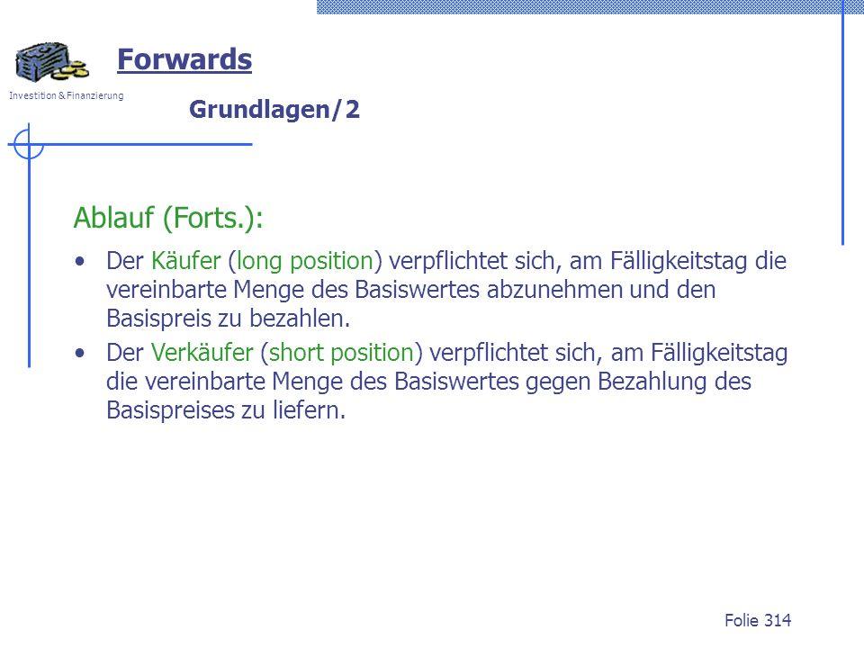 Investition & Finanzierung Folie 314 Grundlagen/2 Forwards Ablauf (Forts.): Der Käufer (long position) verpflichtet sich, am Fälligkeitstag die verein