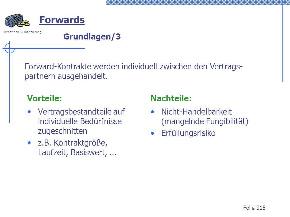 Investition & Finanzierung Folie 315 Forwards Forward-Kontrakte werden individuell zwischen den Vertrags- partnern ausgehandelt. Grundlagen/3 Vorteile