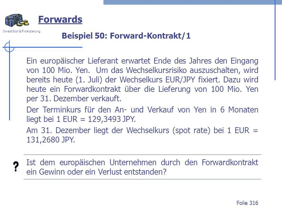 Investition & Finanzierung Folie 316 Forwards Beispiel 50: Forward-Kontrakt/1 Ein europäischer Lieferant erwartet Ende des Jahres den Eingang von 100