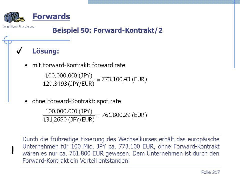 Investition & Finanzierung Folie 317 Beispiel 50: Forward-Kontrakt/2 Forwards Lösung: mit Forward-Kontrakt: forward rate ohne Forward-Kontrakt: spot r