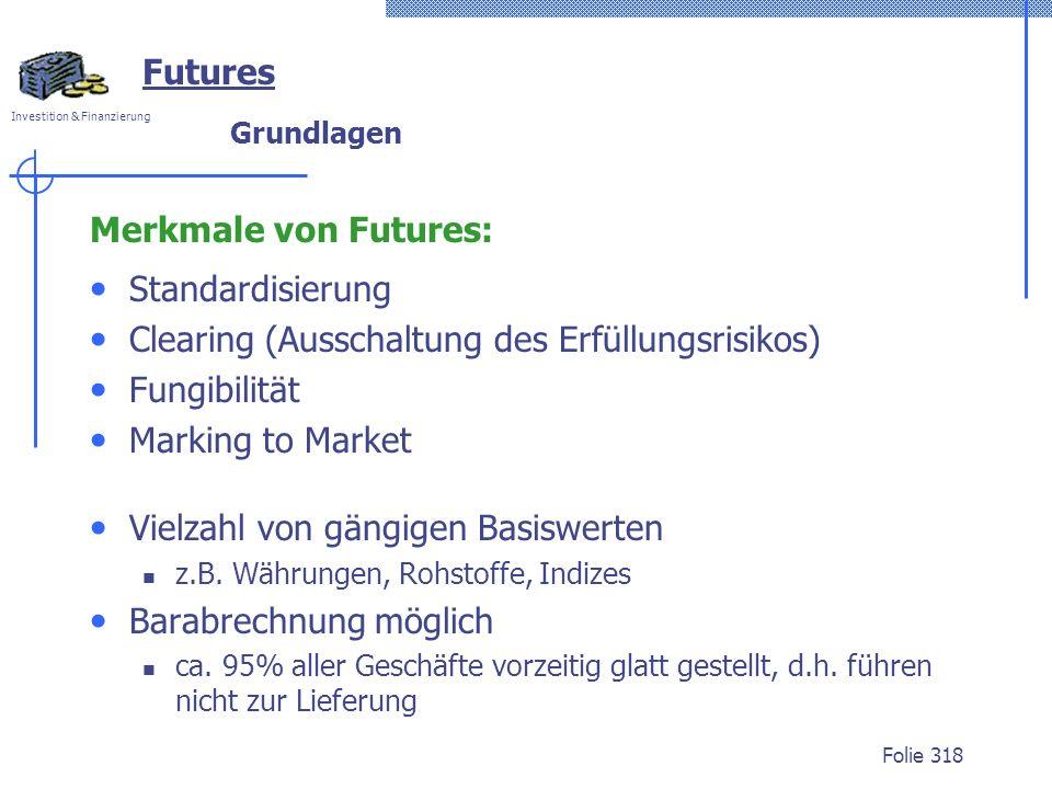 Investition & Finanzierung Folie 318 Futures Grundlagen Merkmale von Futures: Standardisierung Clearing (Ausschaltung des Erfüllungsrisikos) Fungibili