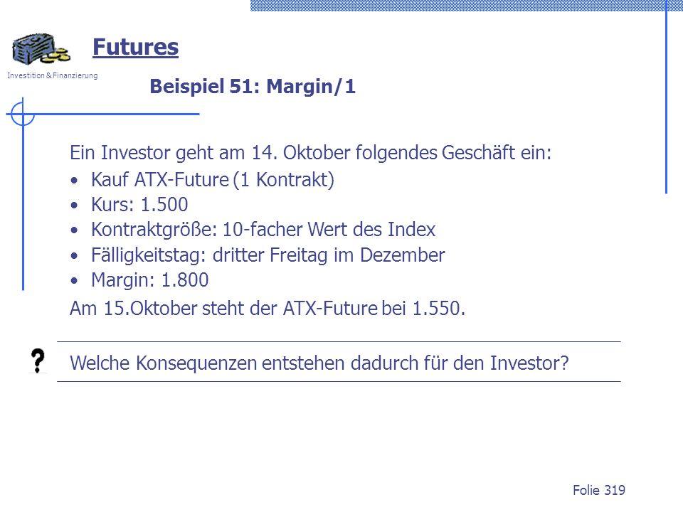 Investition & Finanzierung Folie 319 Beispiel 51: Margin/1 Futures Ein Investor geht am 14. Oktober folgendes Geschäft ein: Kauf ATX-Future (1 Kontrak