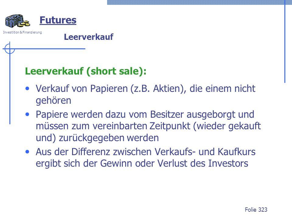 Investition & Finanzierung Folie 323 Leerverkauf Leerverkauf (short sale): Verkauf von Papieren (z.B. Aktien), die einem nicht gehören Papiere werden