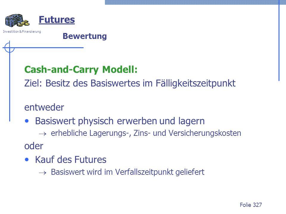 Investition & Finanzierung Folie 327 Bewertung Cash-and-Carry Modell: Ziel: Besitz des Basiswertes im Fälligkeitszeitpunkt entweder Basiswert physisch