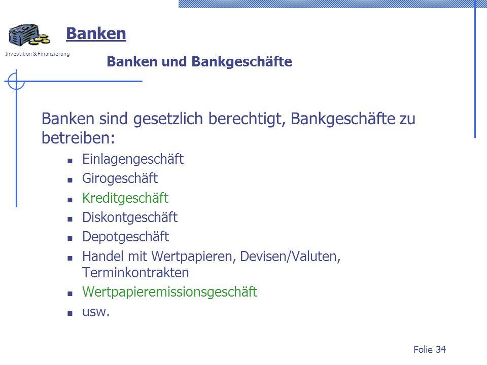 Investition & Finanzierung Folie 34 Banken sind gesetzlich berechtigt, Bankgeschäfte zu betreiben: Einlagengeschäft Girogeschäft Kreditgeschäft Diskon