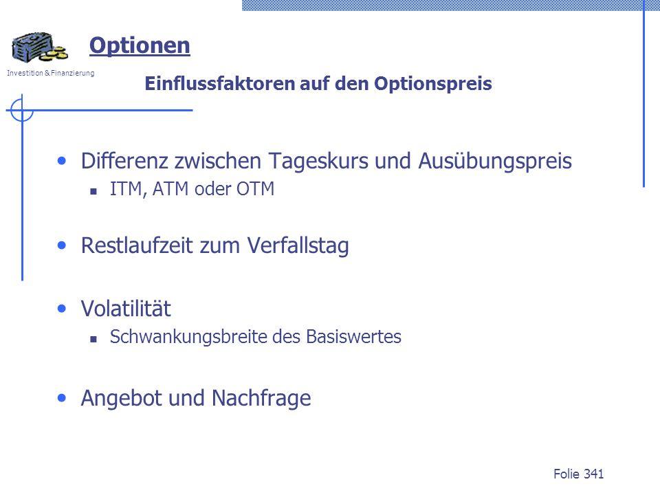 Investition & Finanzierung Folie 341 Optionen Einflussfaktoren auf den Optionspreis Differenz zwischen Tageskurs und Ausübungspreis ITM, ATM oder OTM