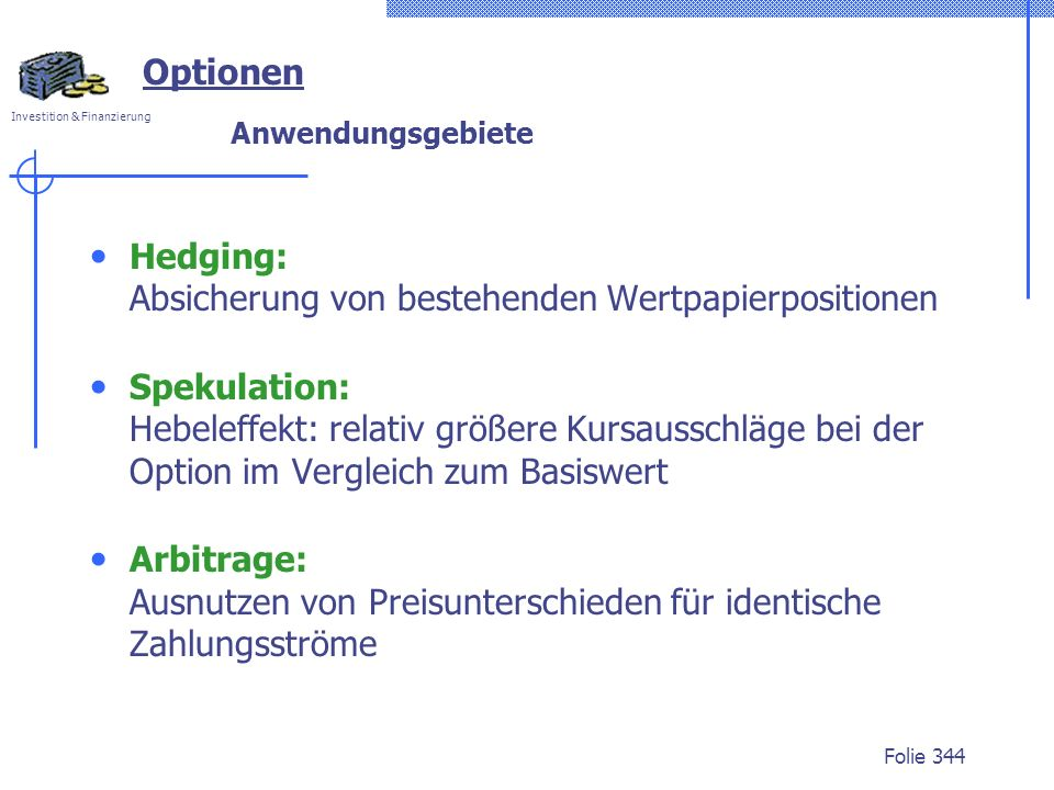 Investition & Finanzierung Folie 344 Optionen Anwendungsgebiete Hedging: Absicherung von bestehenden Wertpapierpositionen Spekulation: Hebeleffekt: re