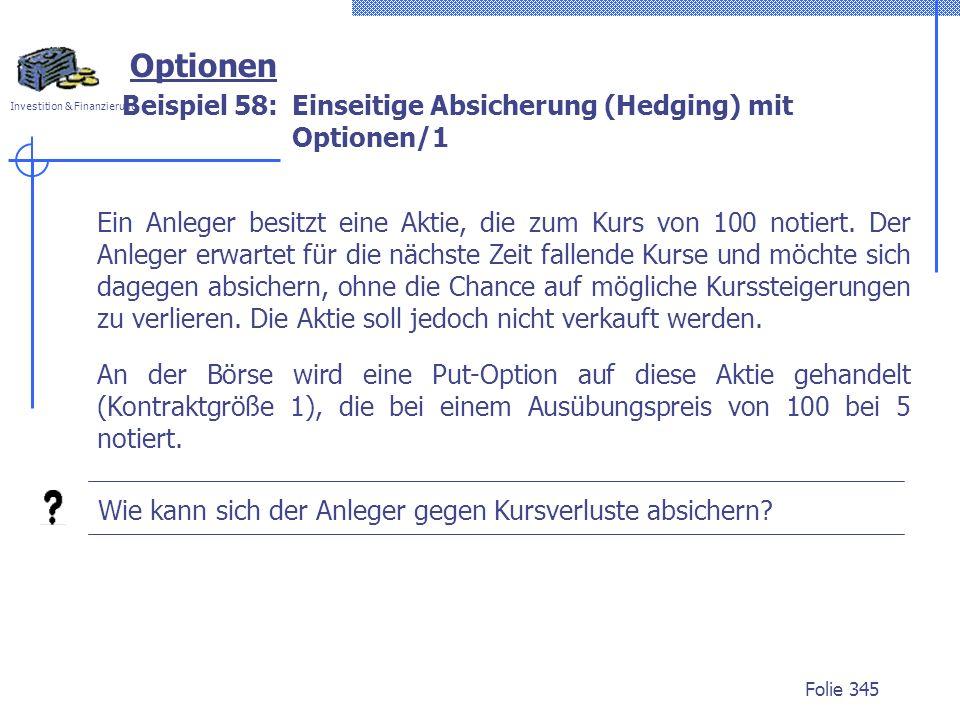 Investition & Finanzierung Folie 345 Optionen Beispiel 58:Einseitige Absicherung (Hedging) mit Optionen/1 Ein Anleger besitzt eine Aktie, die zum Kurs