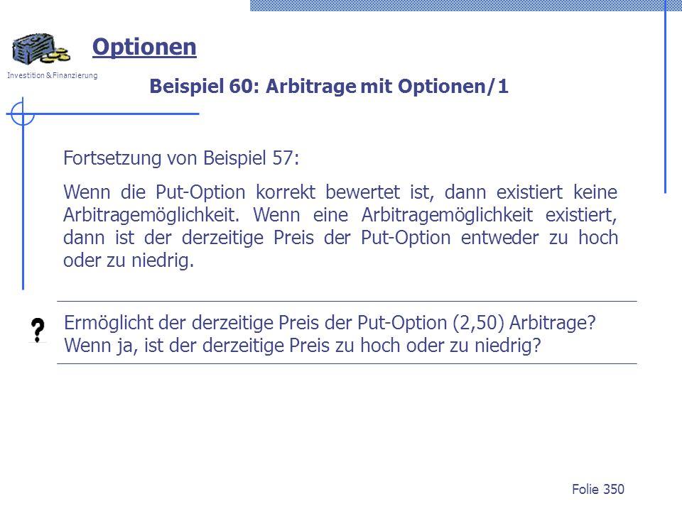 Investition & Finanzierung Folie 350 Optionen Fortsetzung von Beispiel 57: Wenn die Put-Option korrekt bewertet ist, dann existiert keine Arbitragemög