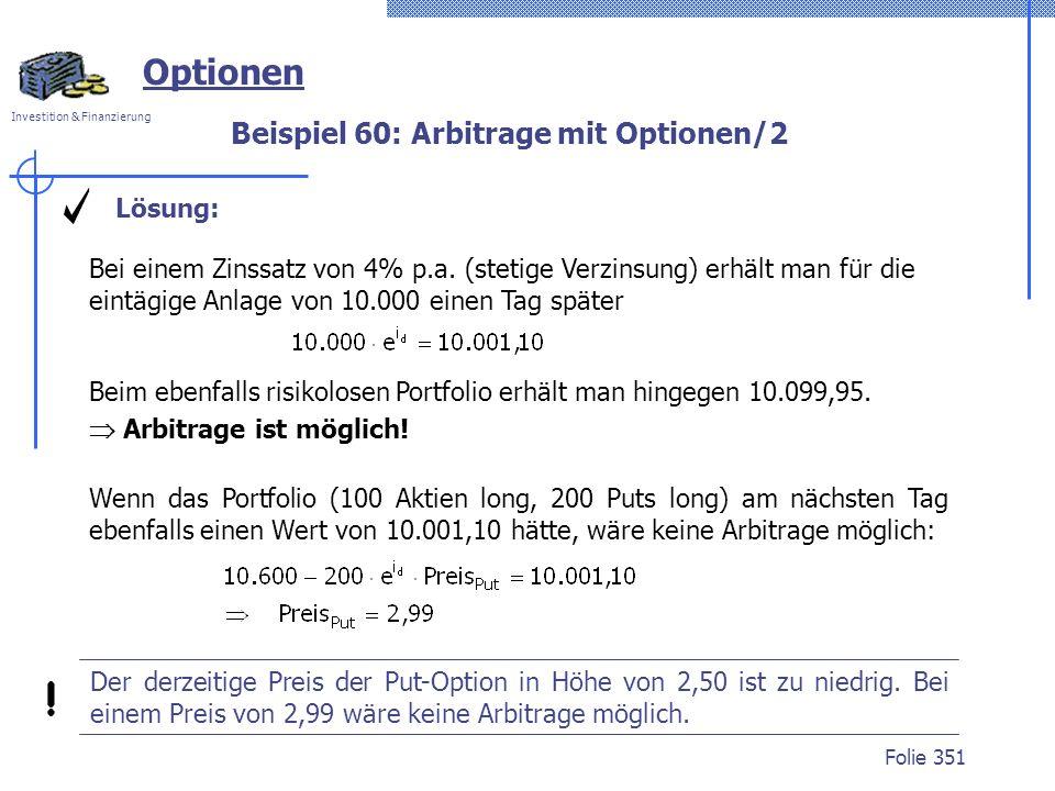Investition & Finanzierung Folie 351 Optionen Beispiel 60: Arbitrage mit Optionen/2 Beim ebenfalls risikolosen Portfolio erhält man hingegen 10.099,95