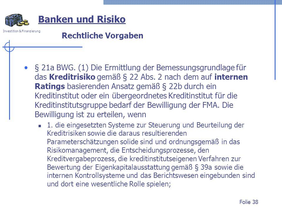 Investition & Finanzierung Rechtliche Vorgaben § 21a BWG. (1) Die Ermittlung der Bemessungsgrundlage für das Kreditrisiko gemäß § 22 Abs. 2 nach dem a