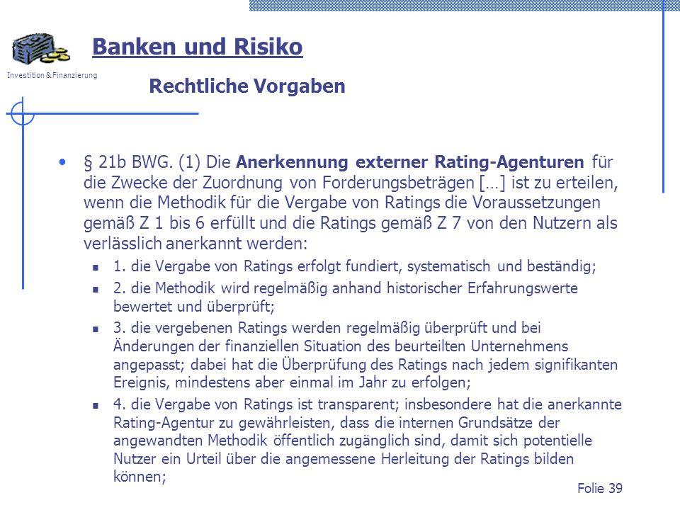 Investition & Finanzierung Rechtliche Vorgaben § 21b BWG. (1) Die Anerkennung externer Rating-Agenturen für die Zwecke der Zuordnung von Forderungsbet
