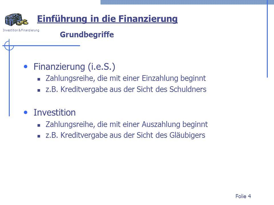 Investition & Finanzierung Folie 4 Grundbegriffe Finanzierung (i.e.S.) Zahlungsreihe, die mit einer Einzahlung beginnt z.B. Kreditvergabe aus der Sich