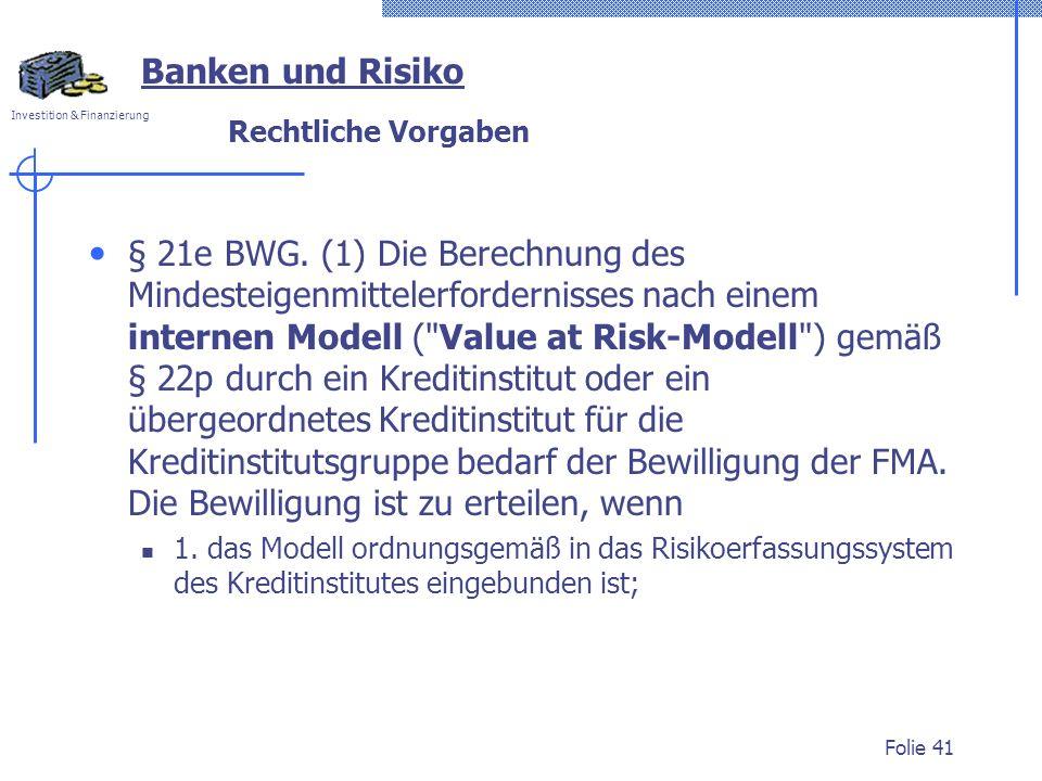 Investition & Finanzierung Rechtliche Vorgaben § 21e BWG. (1) Die Berechnung des Mindesteigenmittelerfordernisses nach einem internen Modell (