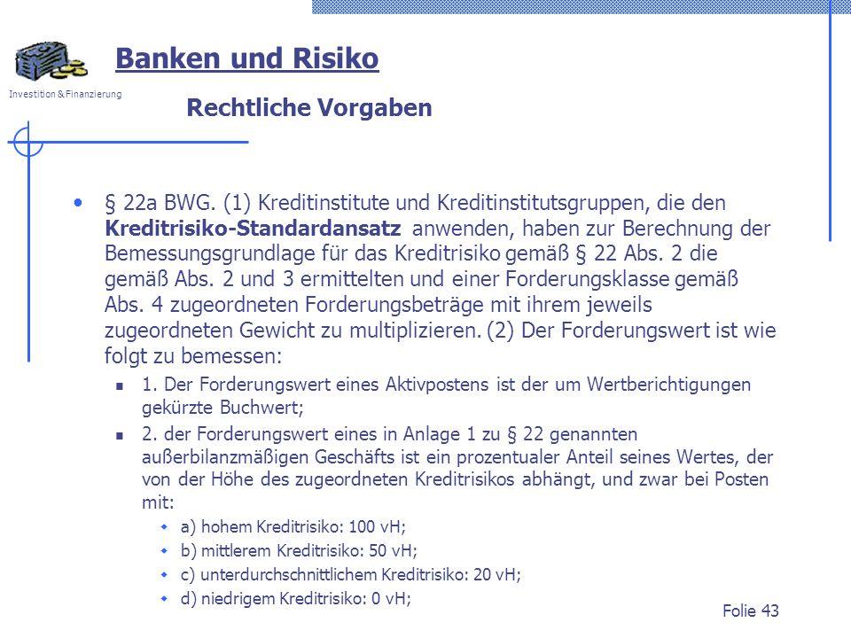 Investition & Finanzierung Rechtliche Vorgaben § 22a BWG. (1) Kreditinstitute und Kreditinstitutsgruppen, die den Kreditrisiko-Standardansatz anwenden
