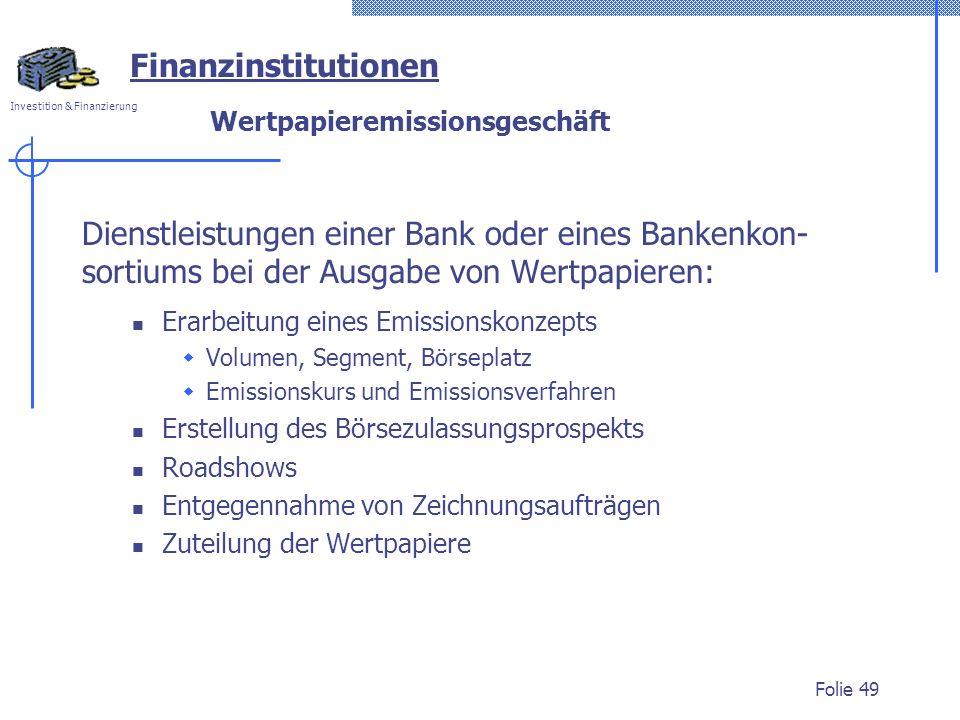 Investition & Finanzierung Folie 49 Finanzinstitutionen Wertpapieremissionsgeschäft Dienstleistungen einer Bank oder eines Bankenkon- sortiums bei der