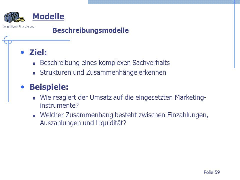 Investition & Finanzierung Folie 59 Modelle Beschreibungsmodelle Ziel: Beschreibung eines komplexen Sachverhalts Strukturen und Zusammenhänge erkennen