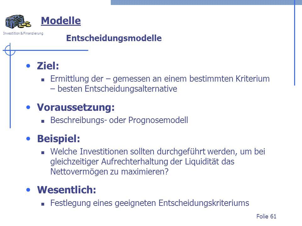 Investition & Finanzierung Folie 61 Modelle Entscheidungsmodelle Ziel: Ermittlung der – gemessen an einem bestimmten Kriterium – besten Entscheidungsa