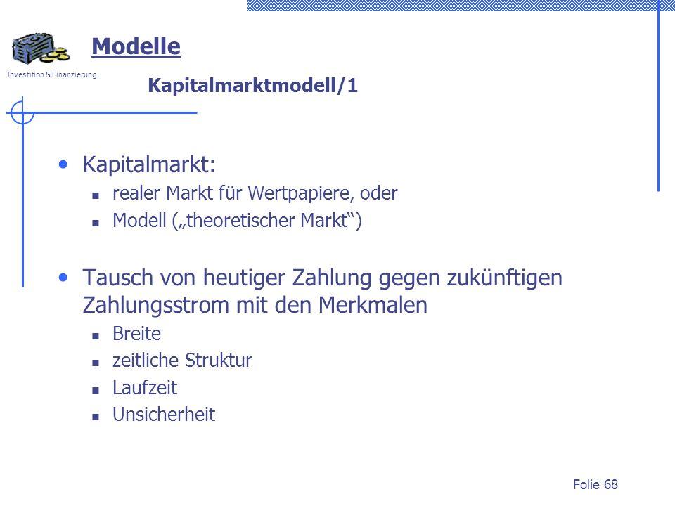 Investition & Finanzierung Folie 68 Kapitalmarktmodell/1 Kapitalmarkt: realer Markt für Wertpapiere, oder Modell (theoretischer Markt) Tausch von heut