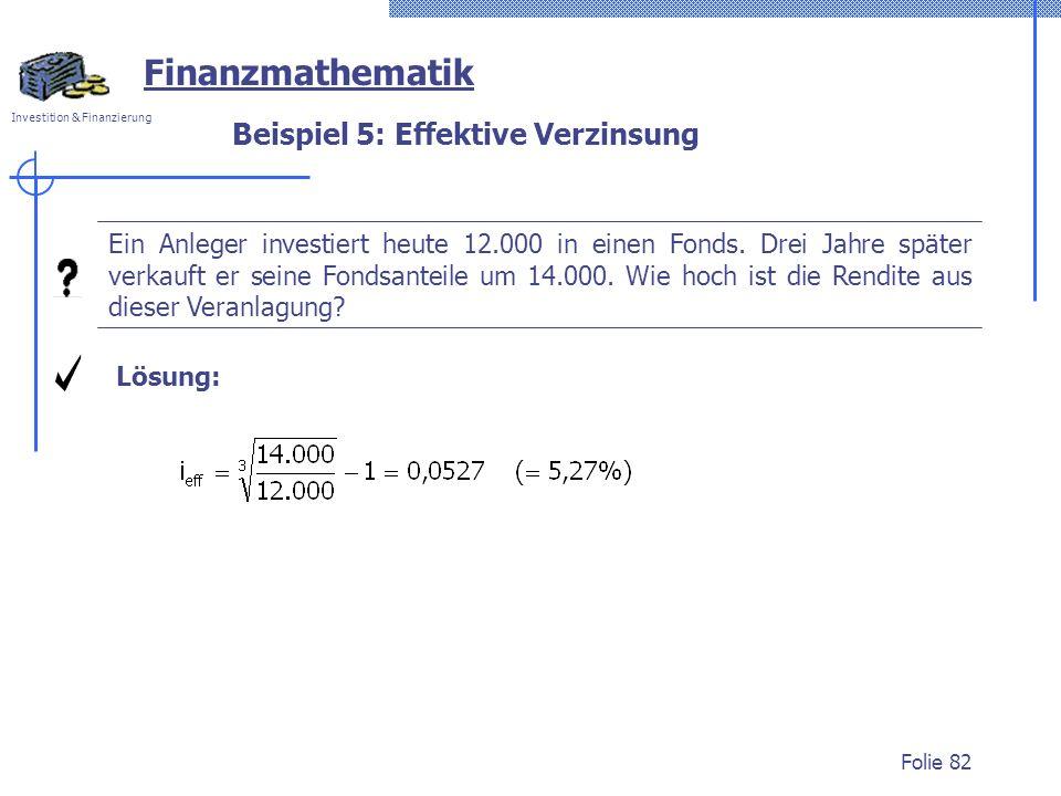 Investition & Finanzierung Folie 82 Beispiel 5: Effektive Verzinsung Finanzmathematik Ein Anleger investiert heute 12.000 in einen Fonds. Drei Jahre s