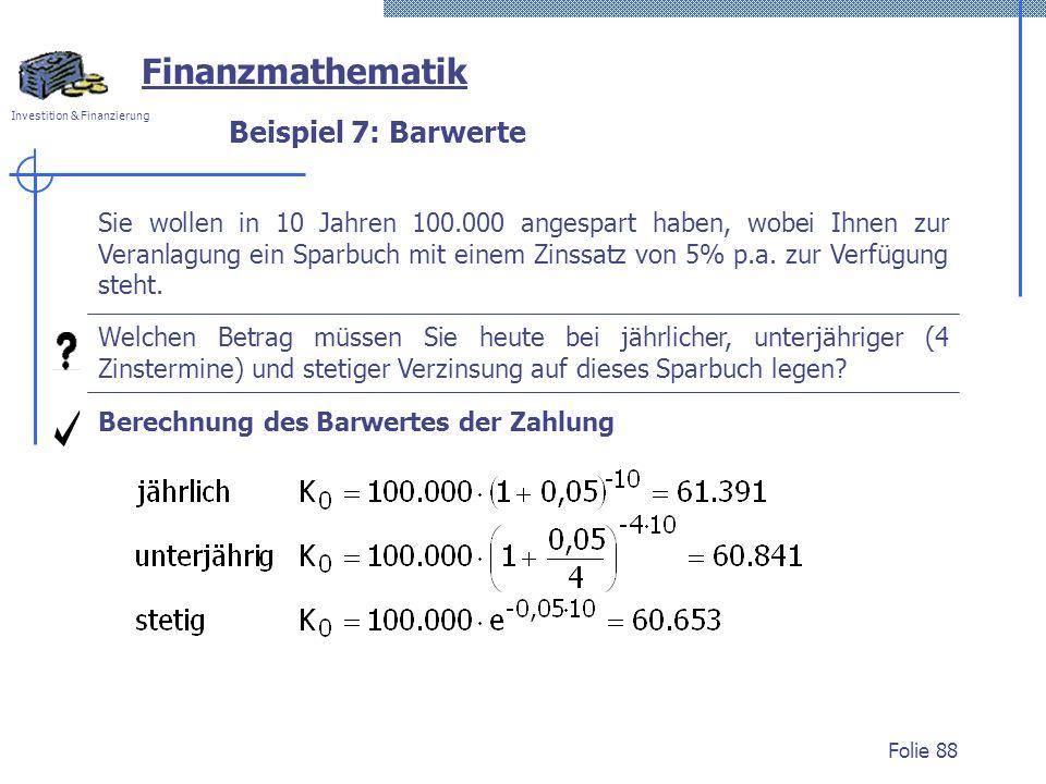 Investition & Finanzierung Folie 88 Beispiel 7: Barwerte Berechnung des Barwertes der Zahlung Welchen Betrag müssen Sie heute bei jährlicher, unterjäh