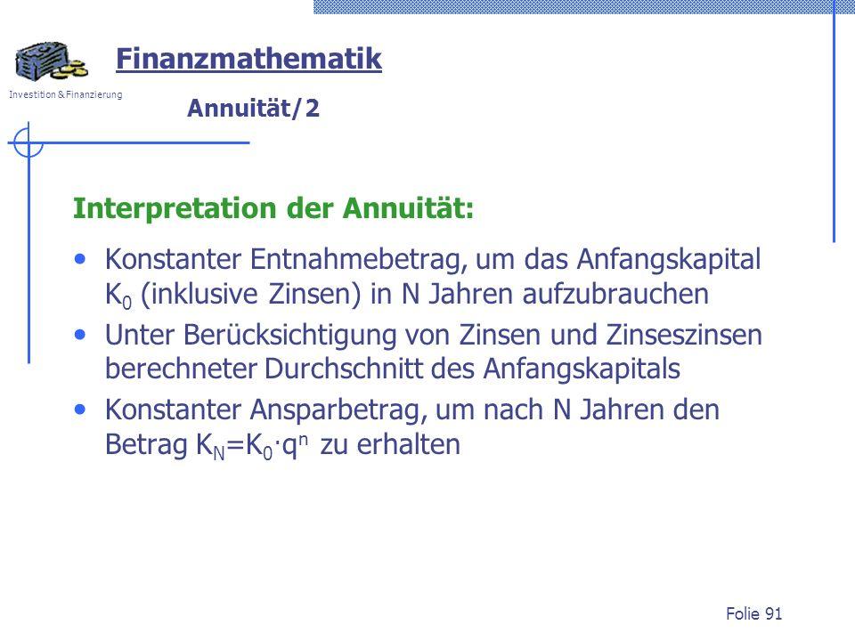Investition & Finanzierung Folie 91 Finanzmathematik Annuität/2 Interpretation der Annuität: Konstanter Entnahmebetrag, um das Anfangskapital K 0 (ink