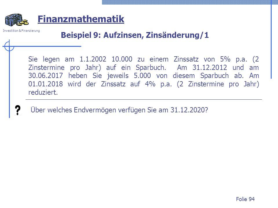 Investition & Finanzierung Folie 94 Beispiel 9: Aufzinsen, Zinsänderung/1 Sie legen am 1.1.2002 10.000 zu einem Zinssatz von 5% p.a. (2 Zinstermine pr