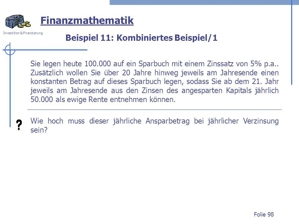 Investition & Finanzierung Folie 98 Beispiel 11: Kombiniertes Beispiel/1 Sie legen heute 100.000 auf ein Sparbuch mit einem Zinssatz von 5% p.a.. Zusä