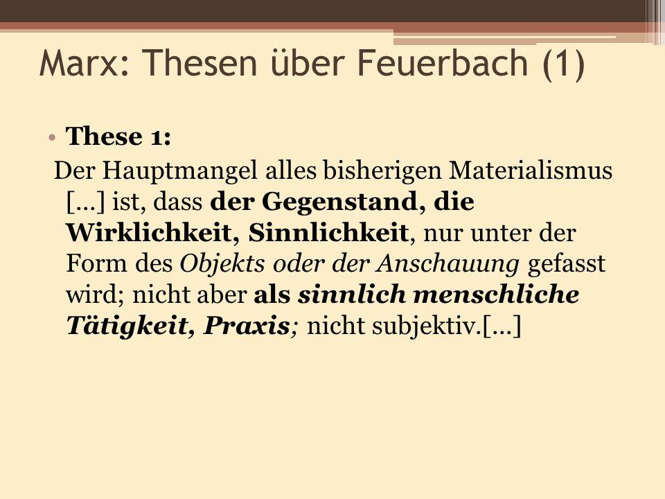 Marx: Thesen über Feuerbach (1) These 1: Der Hauptmangel alles bisherigen Materialismus [...] ist, dass der Gegenstand, die Wirklichkeit, Sinnlichkeit