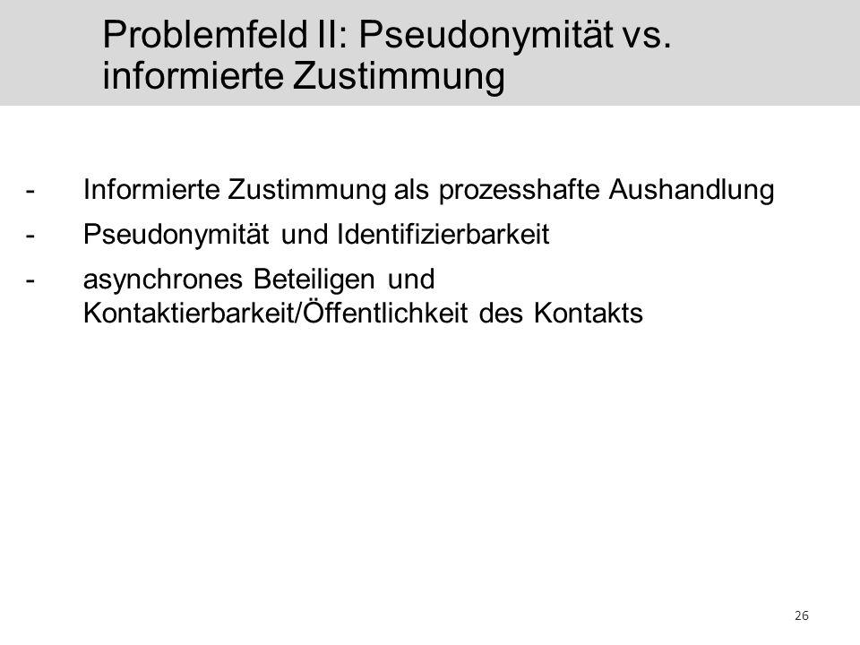 Problemfeld II: Pseudonymität vs. informierte Zustimmung 26 -Informierte Zustimmung als prozesshafte Aushandlung -Pseudonymität und Identifizierbarkei