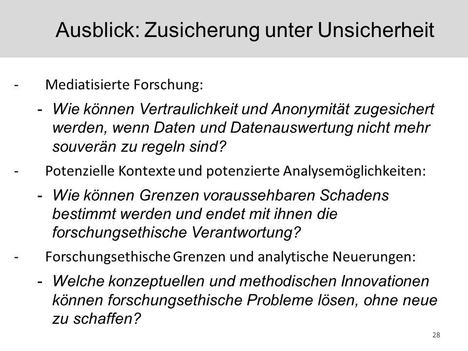 Ausblick: Zusicherung unter Unsicherheit 28 -Mediatisierte Forschung: -Wie können Vertraulichkeit und Anonymität zugesichert werden, wenn Daten und Da