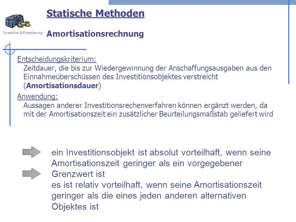 Investition & Finanzierung Statische Methoden Amortisationsrechnung Entscheidungskriterium: Zeitdauer, die bis zur Wiedergewinnung der Anschaffungsausgaben aus den Einnahmeüberschüssen des Investitionsobjektes verstreicht (Amortisationsdauer) Anwendung: Aussagen anderer Investitionsrechenverfahren können ergänzt werden, da mit der Amortisationszeit ein zusätzlicher Beurteilungsmaßstab geliefert wird ein Investitionsobjekt ist absolut vorteilhaft, wenn seine Amortisationszeit geringer als ein vorgegebener Grenzwert ist es ist relativ vorteilhaft, wenn seine Amortisationszeit geringer als die eines jeden anderen alternativen Objektes ist
