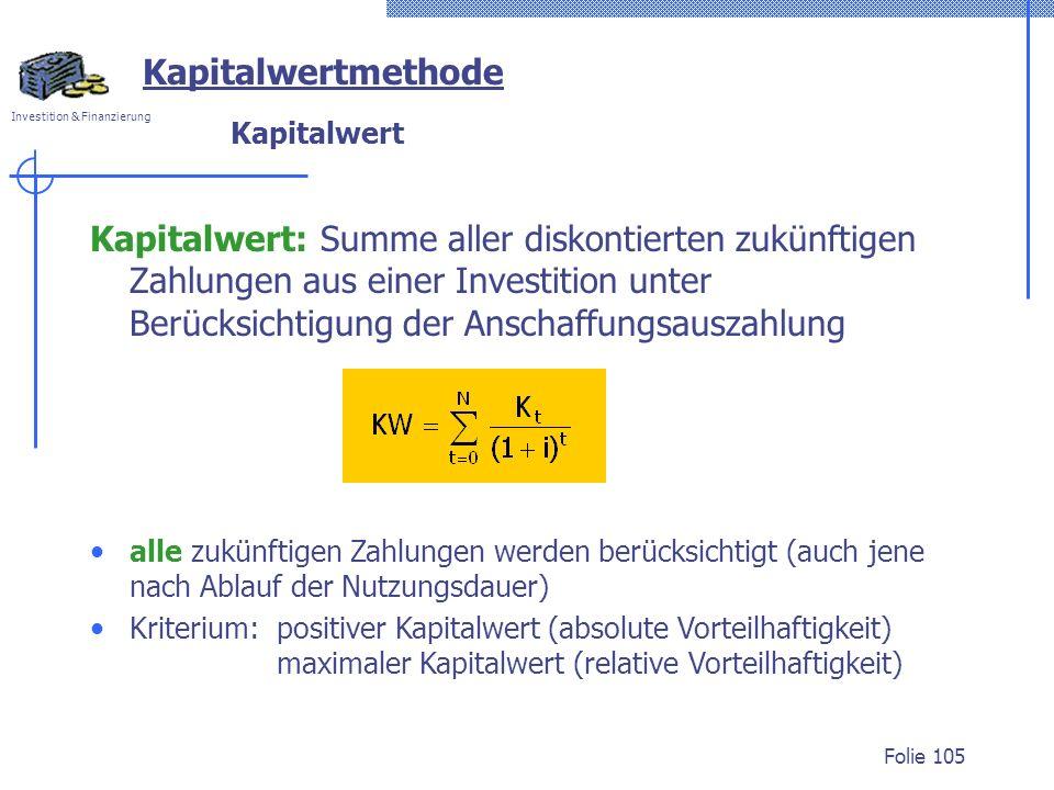 Investition & Finanzierung Folie 105 Kapitalwertmethode Kapitalwert Kapitalwert: Summe aller diskontierten zukünftigen Zahlungen aus einer Investition unter Berücksichtigung der Anschaffungsauszahlung alle zukünftigen Zahlungen werden berücksichtigt (auch jene nach Ablauf der Nutzungsdauer) Kriterium: positiver Kapitalwert (absolute Vorteilhaftigkeit) maximaler Kapitalwert (relative Vorteilhaftigkeit)