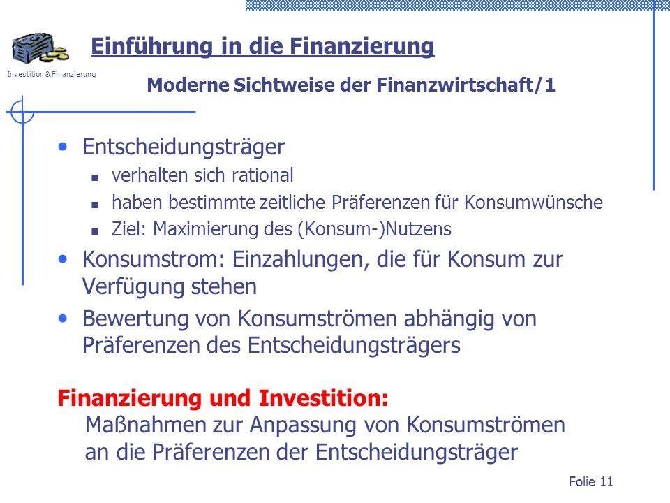 Investition & Finanzierung Folie 11 Moderne Sichtweise der Finanzwirtschaft/1 Entscheidungsträger verhalten sich rational haben bestimmte zeitliche Präferenzen für Konsumwünsche Ziel: Maximierung des (Konsum-)Nutzens Konsumstrom: Einzahlungen, die für Konsum zur Verfügung stehen Bewertung von Konsumströmen abhängig von Präferenzen des Entscheidungsträgers Einführung in die Finanzierung Finanzierung und Investition: Maßnahmen zur Anpassung von Konsumströmen an die Präferenzen der Entscheidungsträger