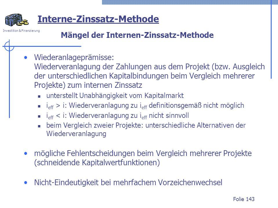 Investition & Finanzierung Folie 143 Mängel der Internen-Zinssatz-Methode Wiederanlageprämisse: Wiederveranlagung der Zahlungen aus dem Projekt (bzw.