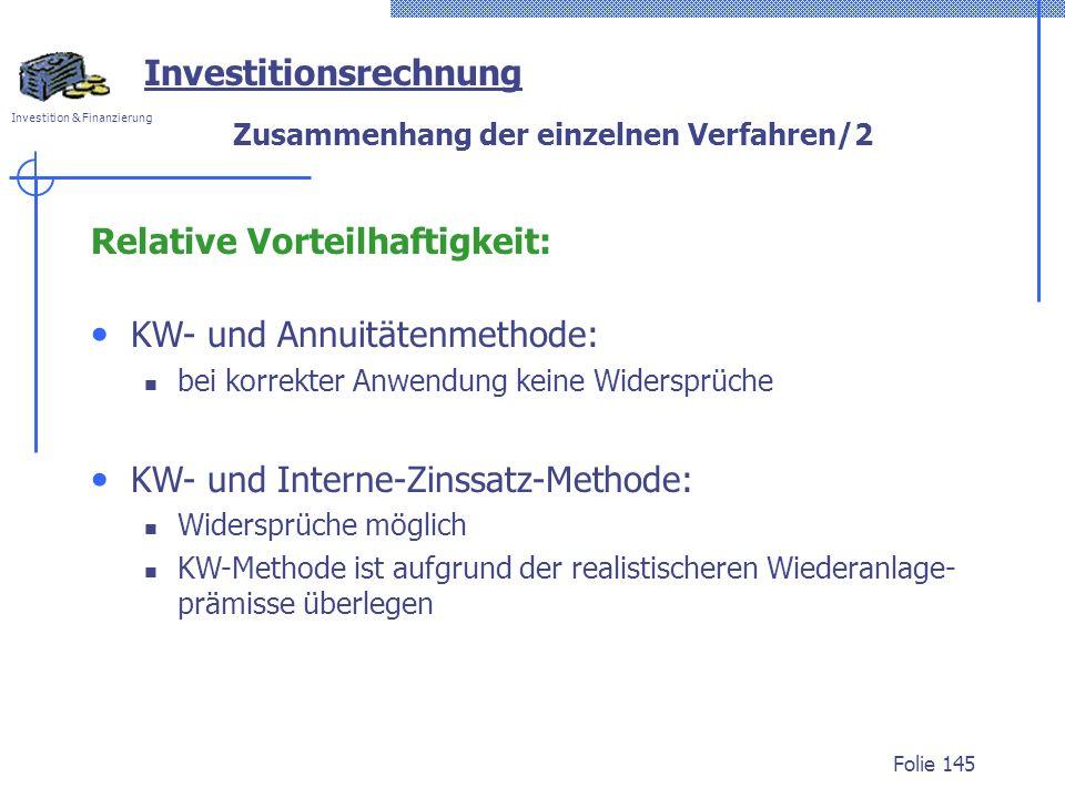 Investition & Finanzierung Folie 145 Investitionsrechnung Relative Vorteilhaftigkeit: KW- und Annuitätenmethode: bei korrekter Anwendung keine Widersprüche KW- und Interne-Zinssatz-Methode: Widersprüche möglich KW-Methode ist aufgrund der realistischeren Wiederanlage- prämisse überlegen Zusammenhang der einzelnen Verfahren/2
