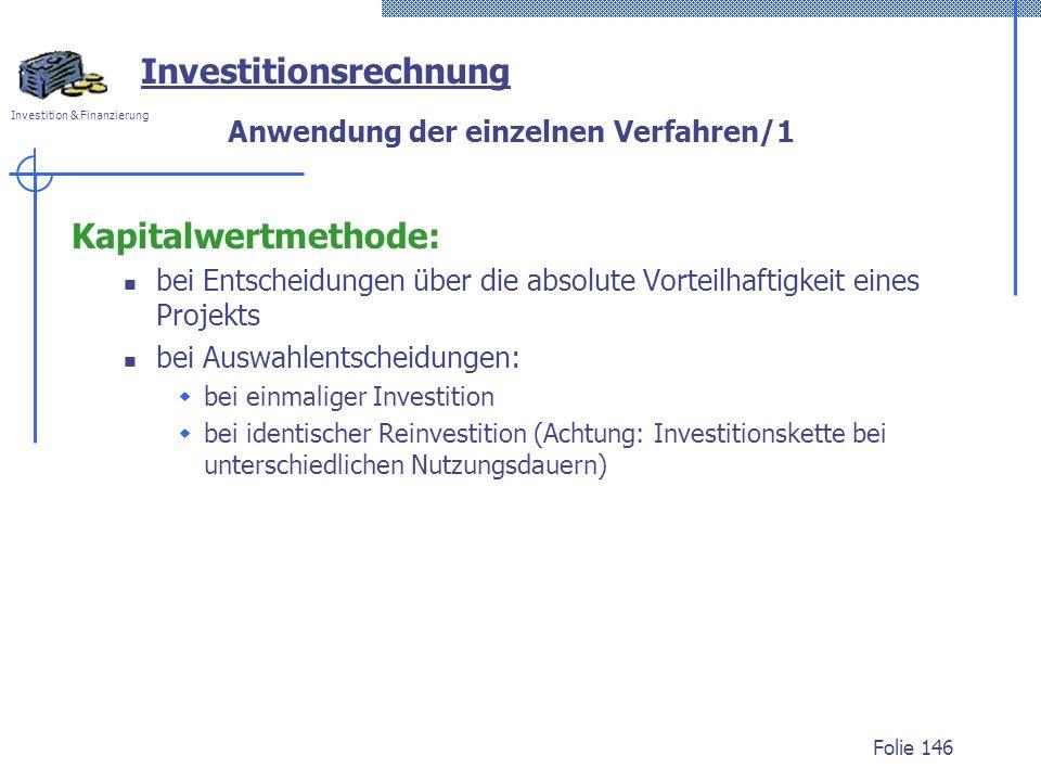 Investition & Finanzierung Folie 146 Investitionsrechnung Anwendung der einzelnen Verfahren/1 Kapitalwertmethode: bei Entscheidungen über die absolute Vorteilhaftigkeit eines Projekts bei Auswahlentscheidungen: bei einmaliger Investition bei identischer Reinvestition (Achtung: Investitionskette bei unterschiedlichen Nutzungsdauern)