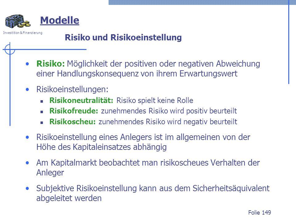 Investition & Finanzierung Folie 149 Modelle Risiko und Risikoeinstellung Risiko: Möglichkeit der positiven oder negativen Abweichung einer Handlungskonsequenz von ihrem Erwartungswert Risikoeinstellungen: Risikoneutralität: Risiko spielt keine Rolle Risikofreude: zunehmendes Risiko wird positiv beurteilt Risikoscheu: zunehmendes Risiko wird negativ beurteilt Risikoeinstellung eines Anlegers ist im allgemeinen von der Höhe des Kapitaleinsatzes abhängig Am Kapitalmarkt beobachtet man risikoscheues Verhalten der Anleger Subjektive Risikoeinstellung kann aus dem Sicherheitsäquivalent abgeleitet werden