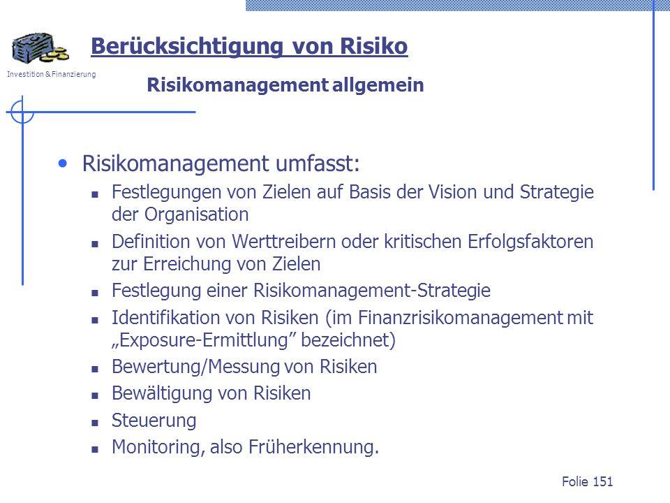 Investition & Finanzierung Risikomanagement allgemein Risikomanagement umfasst: Festlegungen von Zielen auf Basis der Vision und Strategie der Organisation Definition von Werttreibern oder kritischen Erfolgsfaktoren zur Erreichung von Zielen Festlegung einer Risikomanagement-Strategie Identifikation von Risiken (im Finanzrisikomanagement mit Exposure-Ermittlung bezeichnet) Bewertung/Messung von Risiken Bewältigung von Risiken Steuerung Monitoring, also Früherkennung.